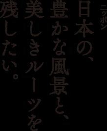 日本の豊かな風景と文化を残したい。